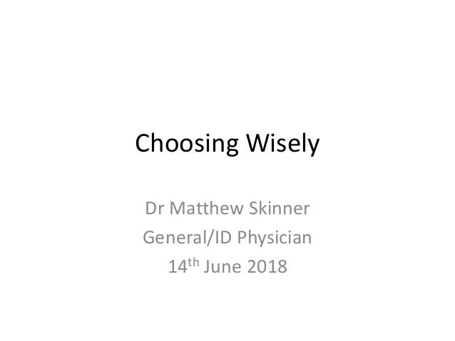 Choosing Wisely Dr Matthew Skinner General/ID Physician 14th June 2018