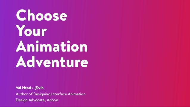 Choose Your Animation Adventure Val Head • @vlh Author of Designing Interface Animation Design Advocate, Adobe