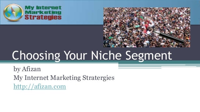 Choosing Your Niche Segment by Afizan My Internet Marketing Stratergies http://afizan.com