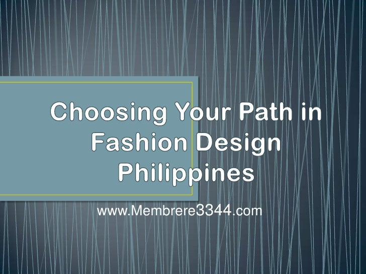 Choosing Your Path in Fashion Design Philippines<br />www.Membrere3344.com<br />