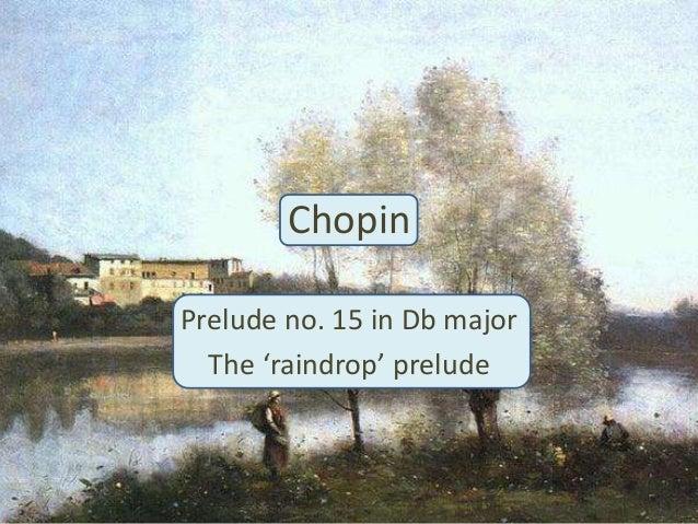 chopin raindrop prelude Prelude in c bach 6 handel: hornpipe from water music 7 raindrop prelude ( db major) chopin 8 the swan 9 claire de lune (piano) 10 moonlight sonata.
