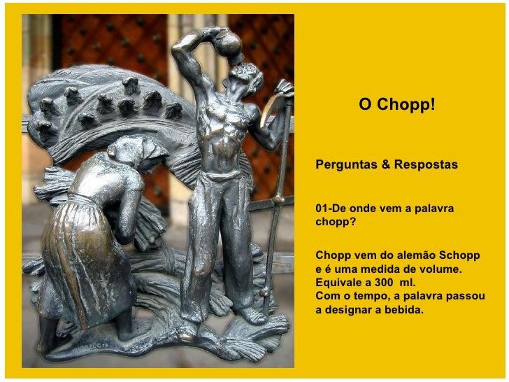 O Chopp!Perguntas & Respostas01-De onde vem a palavrachopp?Chopp vem do alemão Schoppe é uma medida de volume.Equivale a 3...