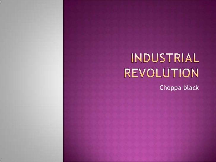industrial revolution<br />Choppa black <br />