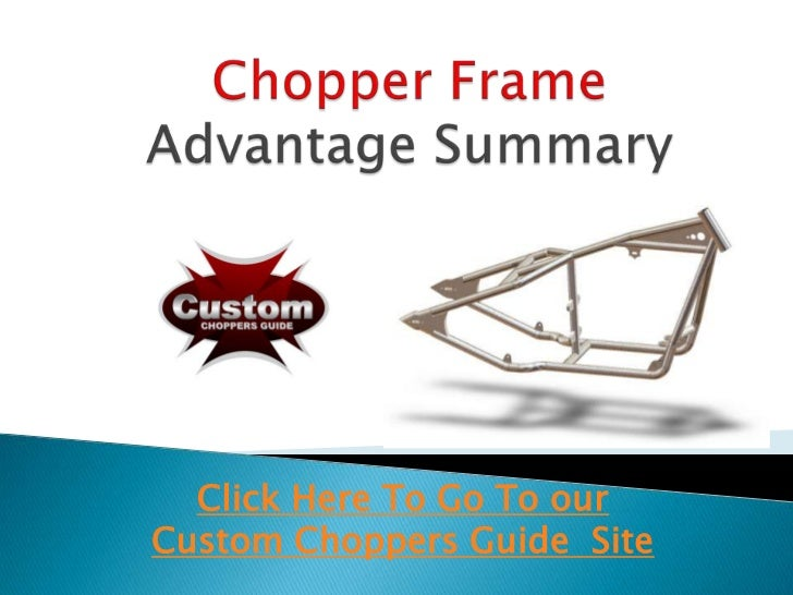 Chopper Frame Advantage Summary<br />Click Here To Go To our Custom Choppers Guide  Site<br />