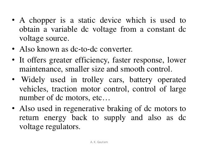 • A chopper is a static device which is used toobtain a variable dc voltage from a constant dcvoltage source.• Also known ...