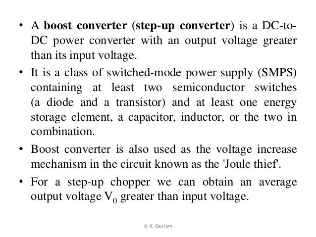 • A boost converter (step-up converter) is a DC-to-DC power converter with an output voltage greaterthan its input voltage...