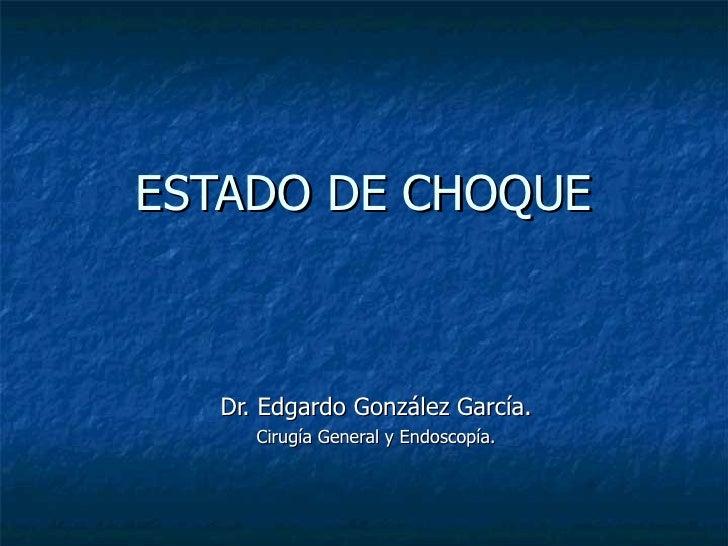 ESTADO DE CHOQUE Dr. Edgardo González García. Cirugía General y Endoscopía.