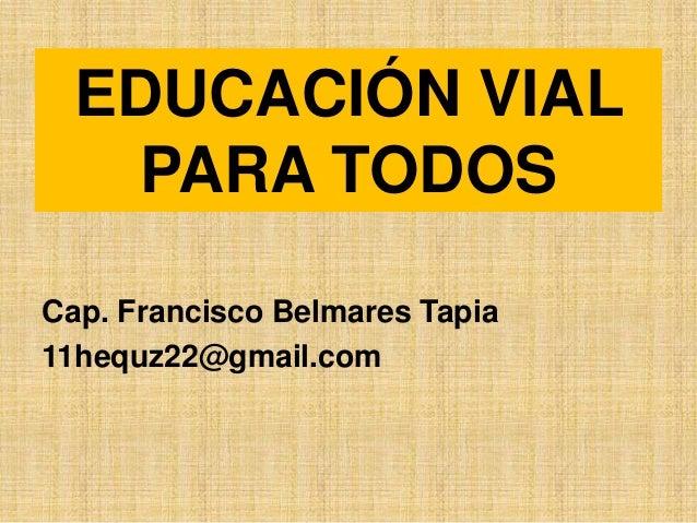 EDUCACIÓN VIAL   PARA TODOSCap. Francisco Belmares Tapia11hequz22@gmail.com