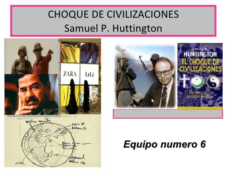 CHOQUE DE CIVILIZACIONES Samuel P. Huttington Equipo numero 6