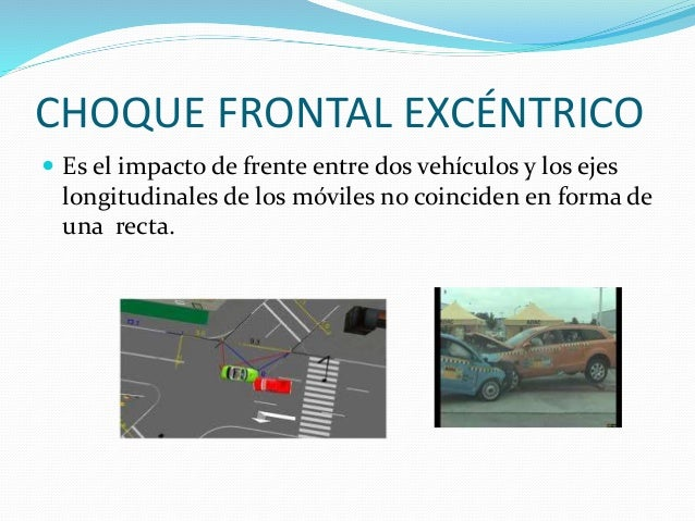CHOQUE FRONTAL EXCÉNTRICO  Es el impacto de frente entre dos vehículos y los ejes longitudinales de los móviles no coinci...