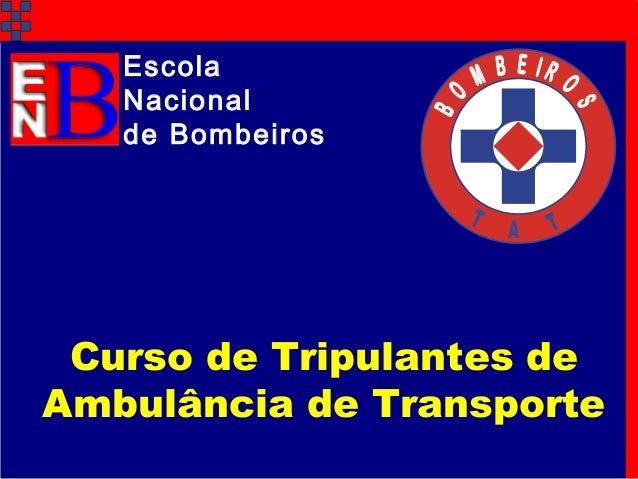 B O M B E I R O S T A T Escola Nacional de Bombeiros Curso de Tripulantes de Ambulância de Transporte