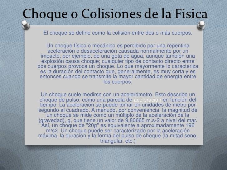 Choque o Colisiones de la Fisica    El choque se define como la colisión entre dos o más cuerpos.      Un choque físico o ...