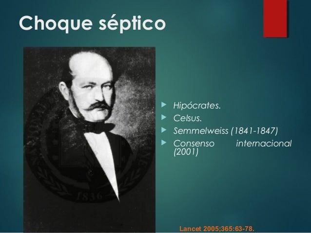 Choque séptico  Hipócrates.  Celsus.  Semmelweiss (1841-1847)  Consenso internacional (2001) Lancet 2005;365:63-78.