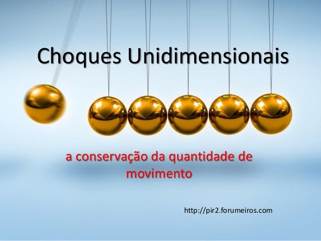 Choques Unidimensionais a conservação da quantidade de movimento http://pir2.forumeiros.com
