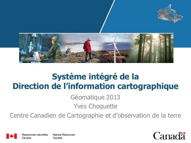 Système intégré de la Direction de l'information cartographique Géomatique 2013 Yves Choquette Centre Canadien de Cartogra...