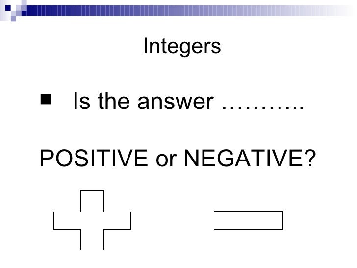 Integers <ul><li>Is the answer ……….. </li></ul><ul><li>POSITIVE or NEGATIVE? </li></ul>+ -