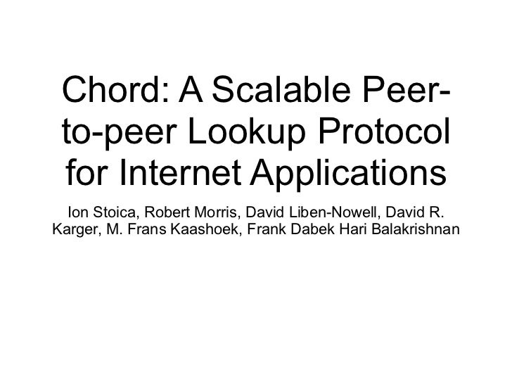 Chord: A Scalable Peer- to-peer Lookup Protocol for Internet Applications  Ion Stoica, Robert Morris, David Liben-Nowell, ...