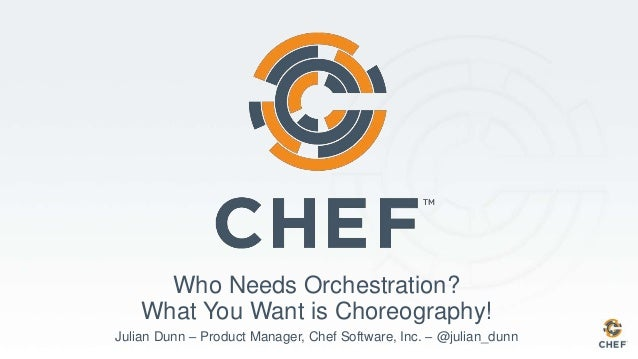Who Needs Orchestration? What You Want is Choreography! Julian Dunn – Product Manager, Chef Software, Inc. – @julian_dunn