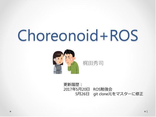 Choreonoid+ROS 梶田秀司 1 更新履歴: 2017年5月20日 ROS勉強会 5月26日 git clone元をマスターに修正