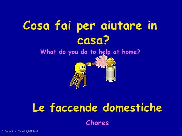 <ul><li>Cosa fai per aiutare in casa? </li></ul><ul><li>What do you do to help at home? </li></ul>Le faccende domestiche C...