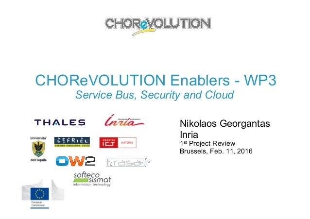 CHOReVOLUTION Enablers - WP3 Service Bus, Security and Cloud Nikolaos Georgantas Inria 1st Project Review Brussels, Feb. 1...