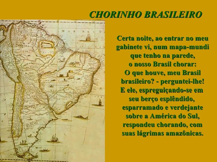 CHORINHO BRASILEIRO Certa noite, ao entrar no meu gabinete vi, num mapa-mundi que tenho na parede, o nosso Brasil chorar: ...
