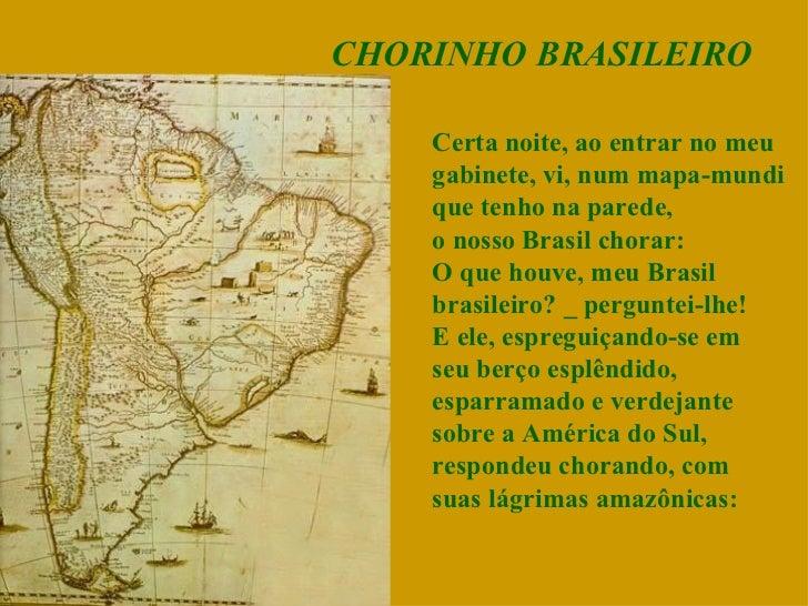 CHORINHO BRASILEIRO Certa noite, ao entrar no meu gabinete, vi, num mapa-mundi que tenho na parede, o nosso Brasil chorar:...