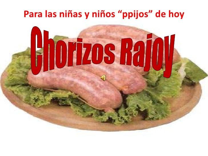 """Para las niñas y niños """"ppijos"""" de hoy<br />Chorizos Rajoy<br />"""