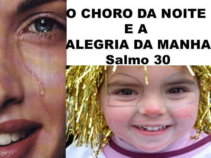 O CHORO DA NOITE <br />E A <br />ALEGRIA DA MANHA<br />Salmo 30<br />