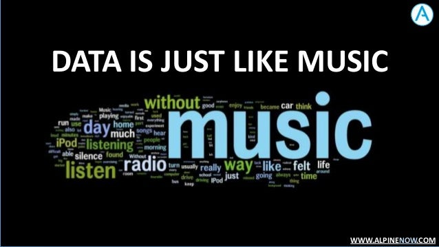 DATA IS JUST LIKE MUSIC  WWW.ALPINENOW.COM