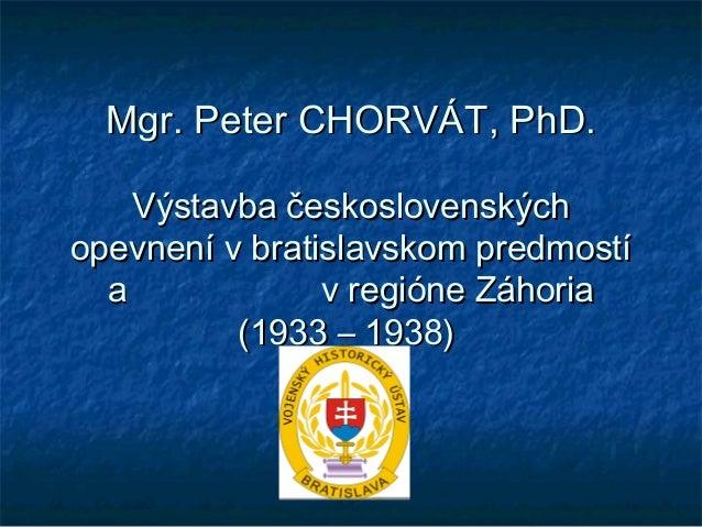 Mgr. Peter CHORVÁT, PhD.    Výstavba československýchopevnení v bratislavskom predmostí  a             v regióne Záhoria  ...