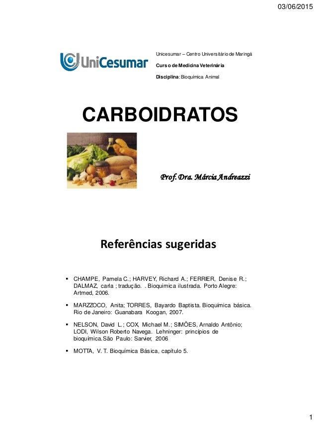 03/06/2015 1 CARBOIDRATOS Prof.Dra. Márcia Andreazzi Unicesumar – Centro Universitário de Maringá Curso de Medicina Veteri...