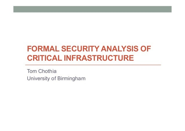FORMAL SECURITY ANALYSIS OF CRITICAL INFRASTRUCTURE Tom Chothia University of Birmingham