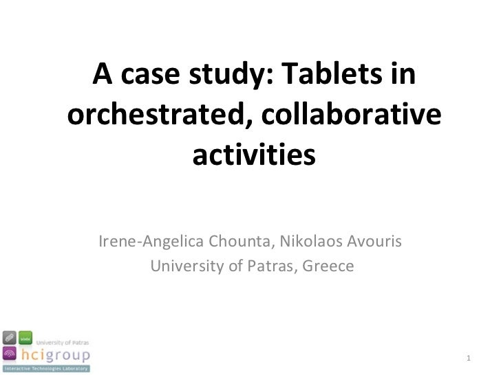 A case study: Tablets in orchestrated, collaborative activities Irene-Angelica Chounta, Nikolaos Avouris  University of Pa...