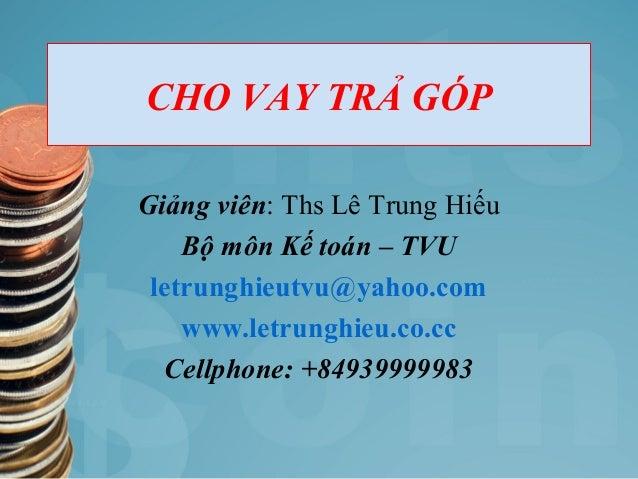 CHO VAY TRẢ GÓP Giảng viên: Ths Lê Trung Hiếu Bộ môn Kế toán – TVU letrunghieutvu@yahoo.com www.letrunghieu.co.cc Cellphon...