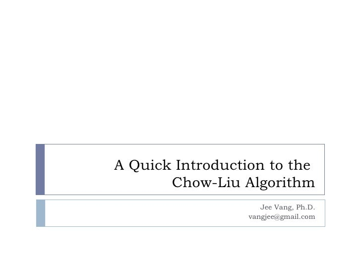 A Quick Introduction to the  Chow-Liu Algorithm Jee Vang, Ph.D. [email_address]
