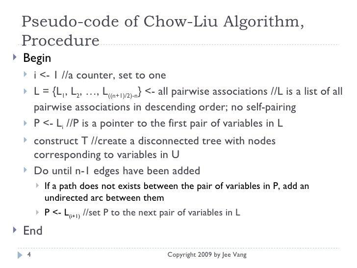 Pseudo-code of Chow-Liu Algorithm, Procedure <ul><li>Begin </li></ul><ul><ul><li>i <- 1 //a counter, set to one </li></ul>...