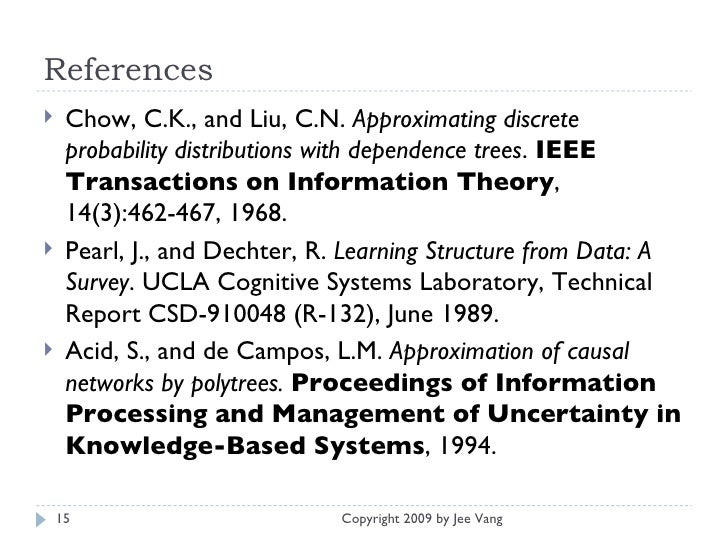 References <ul><li>Chow, C.K., and Liu, C.N.  Approximating discrete probability distributions with dependence trees .  IE...