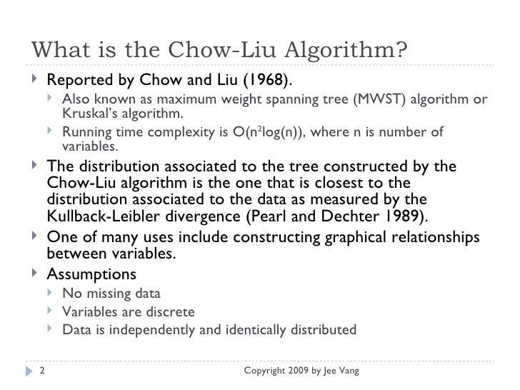What is the Chow-Liu Algorithm? <ul><li>Reported by Chow and Liu (1968). </li></ul><ul><ul><li>Also known as maximum weigh...