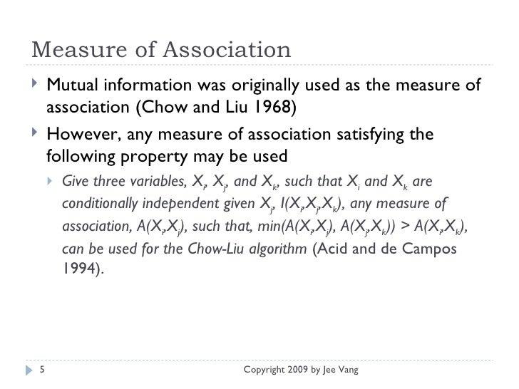 Measure of Association <ul><li>Mutual information was originally used as the measure of association (Chow and Liu 1968) </...