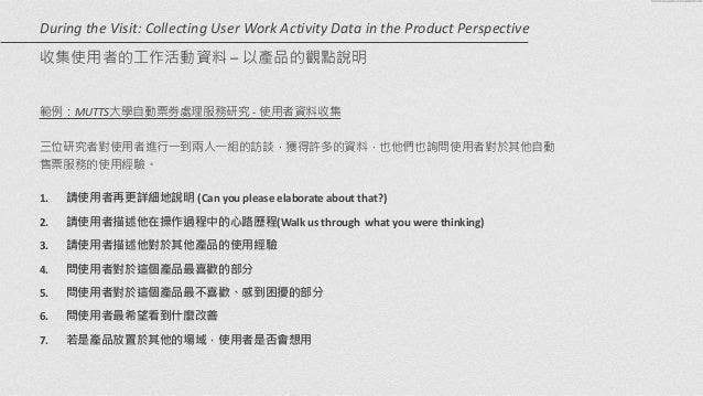 範例:MUTTS大學自動票劵處理服務研究 -‐  使用者資料收集   ! 三位研究者對使用者進行一到兩人一組的訪談,獲得許多的資料,也他們也詢問使用者對於其他自動 售票服務的使用經驗。   ! 1. 請使用者再更詳細地說明 (Ca...
