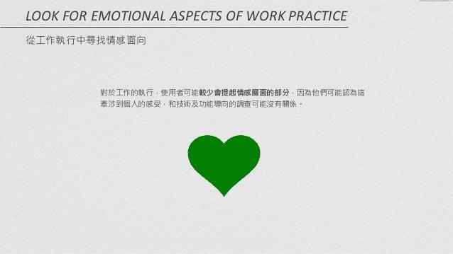 對於工作的執行,使用者可能較少會提起情感層面的部分,因為他們可能認為這 牽涉到個人的感受,和技術及功能導向的調查可能沒有關係。 LOOK  FOR  EMOTIONAL  ASPECTS  OF  WORK  PRACT...