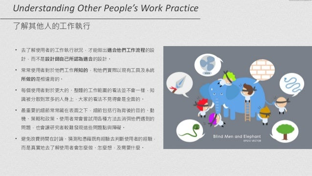 Understanding  Other  People's  Work  Practice   了解其他人的工作執行 • 去了解使用者的工作執行狀況,才能做出適合他們工作流程的設 計,而不是設計師自己所認為適合的設計。 ...