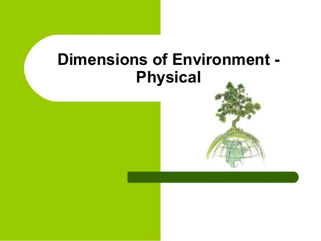 Dimensions of Environment -         Physical
