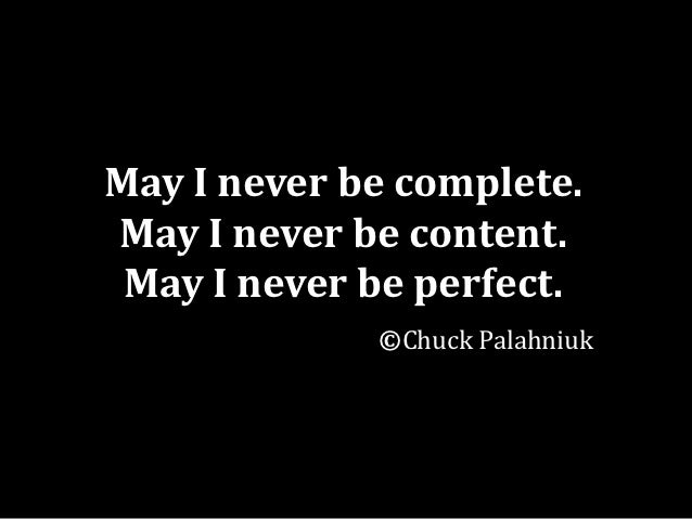 May I never be complete.May I never be content. May I never be perfect.             ©Chuck Palahniuk