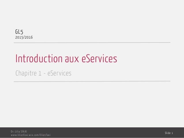 Introduction aux eServices Chapitre 1 - eServices GL5 2015/2016 Dr. Lilia SFAXI www.liliasfaxi.wix.com/liliasfaxi Slide 1