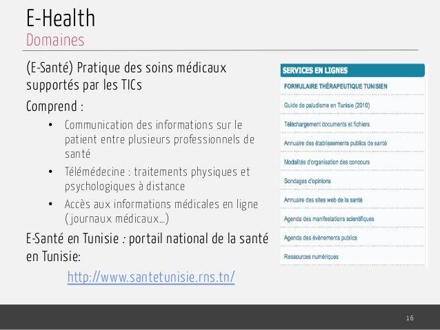 E-Health (E-Santé) Pratique des soins médicaux supportés par les TICs Comprend : • Communication des informations sur le ...