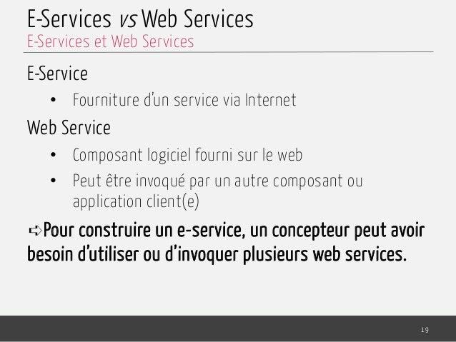 E-Services vs Web Services E-Service • Fourniture d'un service via Internet Web Service • Composant logiciel fourni sur ...