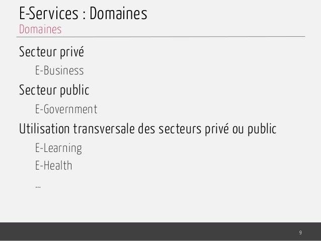 E-Services : Domaines Secteur privé E-Business Secteur public E-Government Utilisation transversale des secteurs privé ou ...