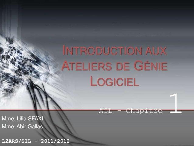 INTRODUCTION AUX ATELIERS DE GÉNIE LOGICIEL AGL – Chapitre Mme. Lilia SFAXI Mme. Abir Gallas L2ARS/SIL – 2011/2012  1